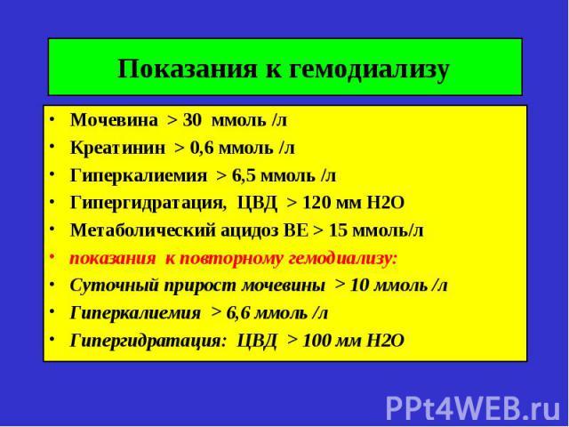 Показания к гемодиализу Мочевина > 30 ммоль /л Креатинин > 0,6 ммоль /л Гиперкалиемия > 6,5 ммоль /л Гипергидратация, ЦВД > 120 мм Н2О Метаболический ацидоз ВЕ > 15 ммоль/л показания к повторному гемодиализу: Суточный прирост мочевины > 10 ммоль /л …