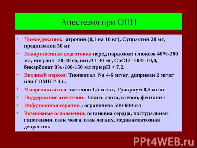 Анестезия при ОПН Премедикация: атропин (0,1 на 10 кг). Супрастин 20 мг, преднизалон 30 мг Лекарственная подготовка перед наркозом: глюкоза 40%-200 мл, инсулин -20-40 ед, вит.В1-30 мг, СаС12 -10%-10,0, бикарбонат 8%-100-150 мл при рН < 7,2. Вводный …