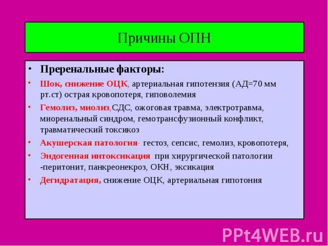 Причины ОПН Преренальные факторы: Шок, снижение ОЦК, артериальная гипотензия (АД=70 мм рт.ст) острая кровопотеря, гиповолемия Гемолиз, миолиз,СДС, ожоговая травма, электротравма, миоренальный синдром, гемотрансфузионный конфликт, травматический токс…