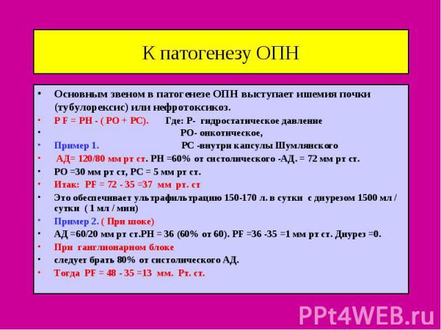 К патогенезу ОПН Основным звеном в патогенезе ОПН выступает ишемия почки (тубулорексис) или нефротоксикоз. Р F = PH - ( PO + PC). Где: Р- гидростатическое давление РО- онкотическое, Пример 1. РС -внутри капсулы Шумлянского АД= 120/80 мм рт ст. РН =6…