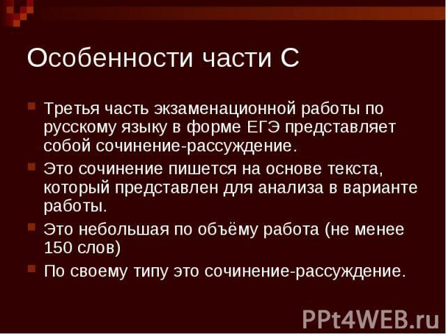 Особенности части С Третья часть экзаменационной работы по русскому языку в форме ЕГЭ представляет собой сочинение-рассуждение. Это сочинение пишется на основе текста, который представлен для анализа в варианте работы. Это небольшая по объёму работа…