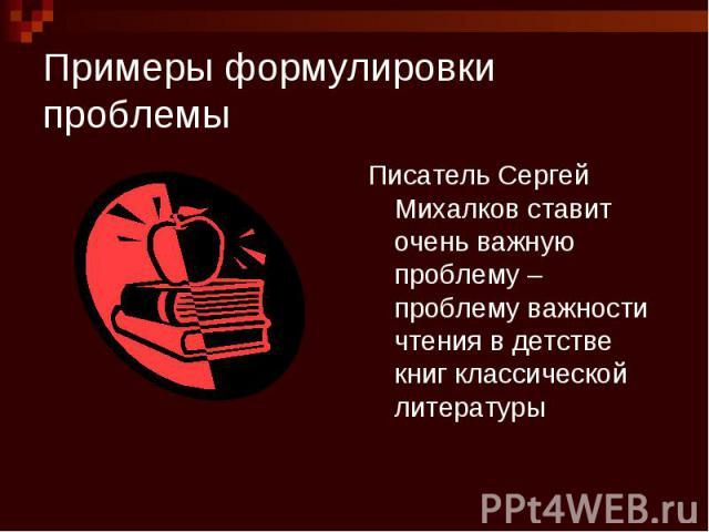 Примеры формулировки проблемы Писатель Сергей Михалков ставит очень важную проблему – проблему важности чтения в детстве книг классической литературы