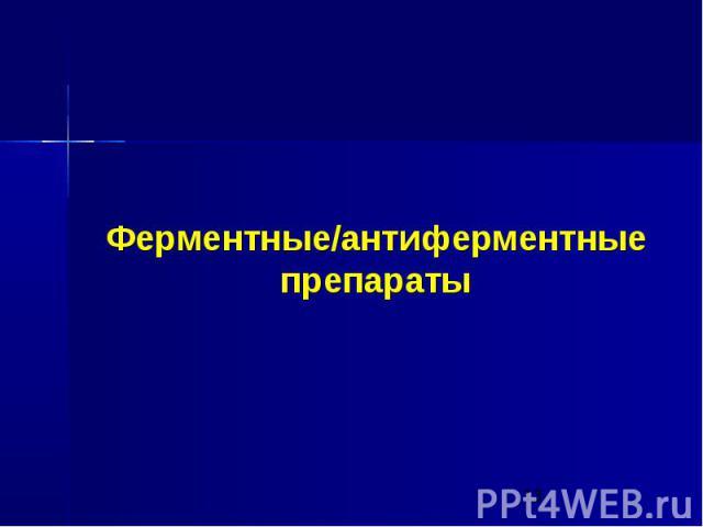 Ферментные/антиферментные препараты