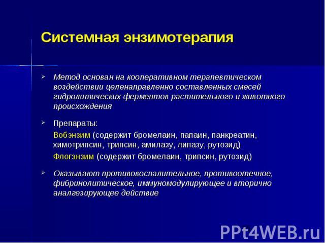 Системная энзимотерапия Метод основан на кооперативном терапевтическом воздействии целенаправленно составленных смесей гидролитических ферментов растительного и животного происхождения Препараты: Вобэнзим (содержит бромелаин, папаин, панкреатин, хим…
