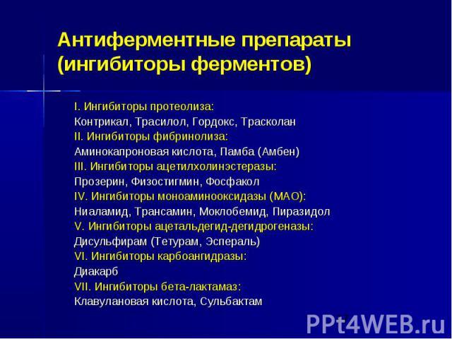 Антиферментные препараты (ингибиторы ферментов) I. Ингибиторы протеолиза: Контрикал, Трасилол, Гордокс, Трасколан II. Ингибиторы фибринолиза: Аминокапроновая кислота, Памба (Амбен) III. Ингибиторы ацетилхолинэстеразы: Прозерин, Физостигмин, Фосфакол…