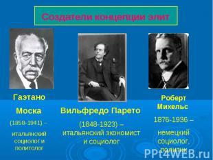 Создатели концепции элит Вильфредо Парето (1848-1923) – итальянский экономист и