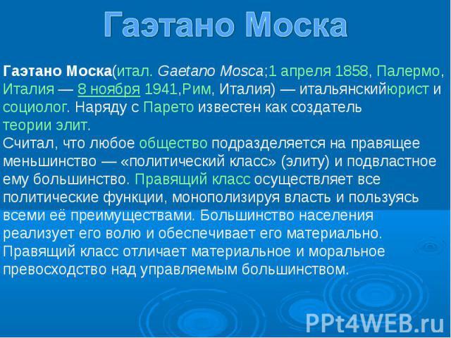 Гаэтано Моска(итал. Gaetano Mosca;1 апреля 1858, Палермо,Италия — 8 ноября 1941,Рим, Италия) — итальянскийюрист и социолог. Наряду с Парето известен как создатель теории элит. Считал, что любое общество подразделяется на правящее меньшинство — «поли…