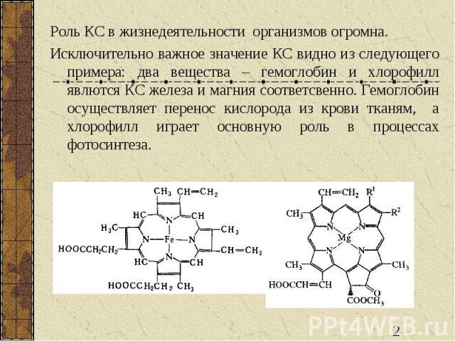 Роль КС в жизнедеятельности организмов огромна. Исключительно важное значение КС видно из следующего примера: два вещества – гемоглобин и хлорофилл явлются КС железа и магния соответсвенно. Гемоглобин осуществляет перенос кислорода из крови тканям, …