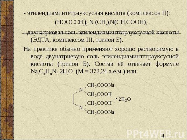 - этилендиаминтетрауксусная кислота (комплексон II): (HOOCCH2)2 N (CH2)2N(CH2COOH)2 - двунатриевая соль этилендиаминтетрауксусной кислоты (ЭДТА, комплексом III, трилон Б). На практике обычно применяют хорошо растворимую в воде двунатриевую соль этил…