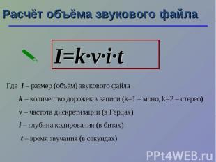 Расчёт объёма звукового файла I=k·ν·i·t Где I – размер (объём) звукового файла k