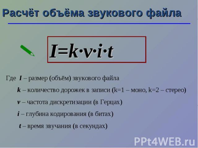 Расчёт объёма звукового файла I=k·ν·i·t Где I – размер (объём) звукового файла k – количество дорожек в записи (k=1 – моно, k=2 – стерео) ν – частота дискретизации (в Герцах) i – глубина кодирования (в битах) t – время звучания (в секундах)