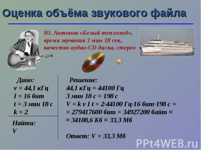 Оценка объёма звукового файла Ю. Антонов «Белый теплоход», время звучания 3 мин 18 сек, качество аудио-CD диска, стерео Дано: ν = 44,1 кГц I = 16 бит t = 3 мин 18 с k = 2 Найти: V Решение: 44,1 кГц = 44100 Гц 3 мин 18 с = 198 с V = k ν I t = 2·44100…