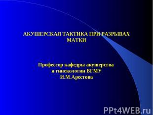 АКУШЕРСКАЯ ТАКТИКА ПРИ РАЗРЫВАХ МАТКИ Профессор кафедры акушерства и гинекологии