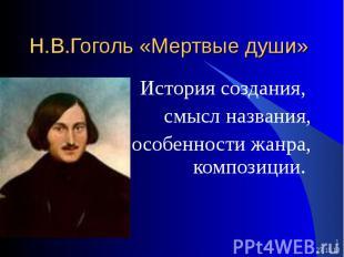 * * Н.В.Гоголь «Мертвые души» История создания, смысл названия, особенности жанр