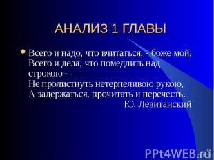 * * АНАЛИЗ 1 ГЛАВЫ Всего и надо, что вчитаться, - боже мой, Всего и дела, что по