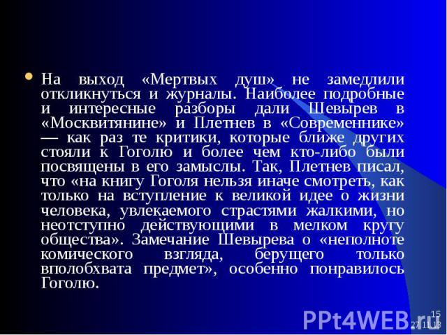 * * На выход «Мертвых душ» не замедлили откликнуться и журналы. Наиболее подробные и интересные разборы дали Шевырев в «Москвитянине» и Плетнев в «Современнике» — как раз те критики, которые ближе других стояли к Гоголю и более чем кто-либо были пос…