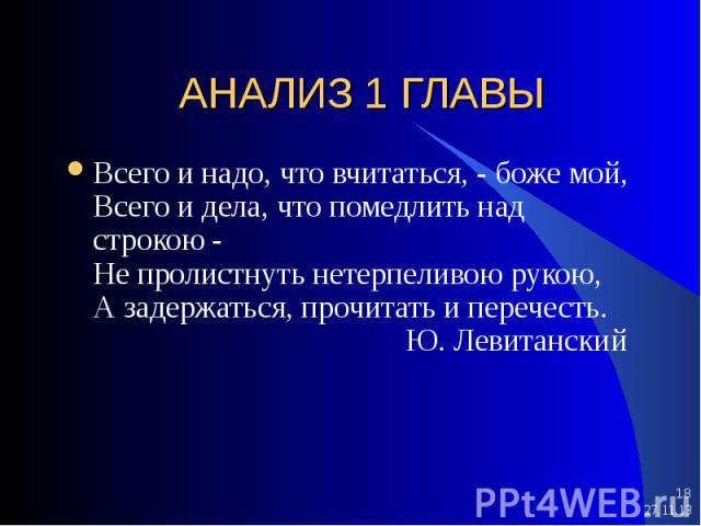 * * АНАЛИЗ 1 ГЛАВЫ Всего и надо, что вчитаться, - боже мой, Всего и дела, что помедлить над строкою - Не пролистнуть нетерпеливою рукою, А задержаться, прочитать и перечесть. Ю. Левитанский
