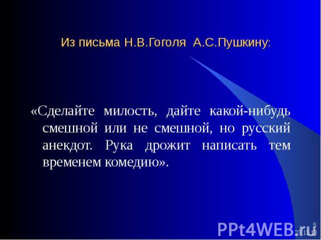 * * Из письма Н.В.Гоголя А.С.Пушкину: «Сделайте милость, дайте какой-нибудь смешной или не смешной, но русский анекдот. Рука дрожит написать тем временем комедию».