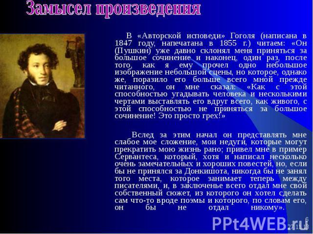* * В «Авторской исповеди» Гоголя (написана в 1847 году, напечатана в 1855 г.) читаем: «Он (Пушкин) уже давно склонял меня приняться за большое сочинение и наконец, один раз, после того, как я ему прочел одно небольшое изображение небольшой сцены, н…