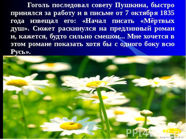 * * Гоголь последовал совету Пушкина, быстро принялся за работу и в письме от 7 октября 1835 года извещал его: «Начал писать «Мёртвых душ». Сюжет раскинулся на предлинный роман и, кажется, будто сильно смешон... Мне хочется в этом романе показать хо…