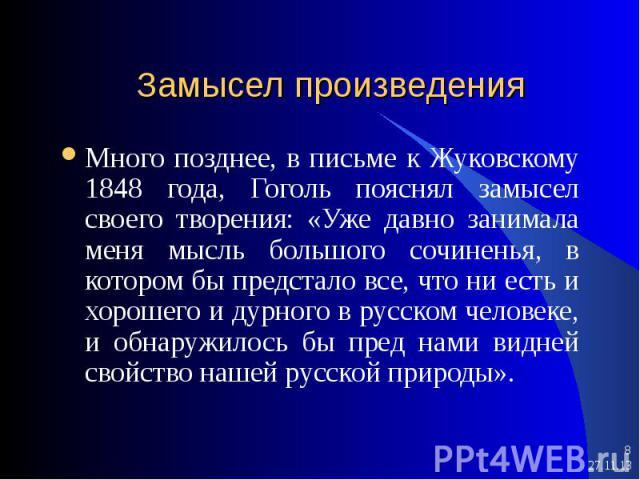 * * Замысел произведения Много позднее, в письме к Жуковскому 1848 года, Гоголь пояснял замысел своего творения: «Уже давно занимала меня мысль большого сочиненья, в котором бы предстало все, что ни есть и хорошего и дурного в русском человеке, и об…