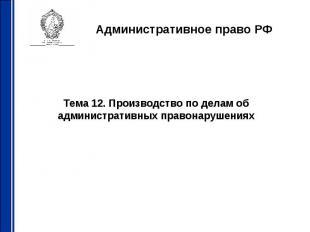 Административное право РФ Тема 12. Производство по делам об административных пра