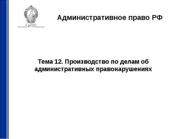 Административное право РФ Тема 12. Производство по делам об административных правонарушениях