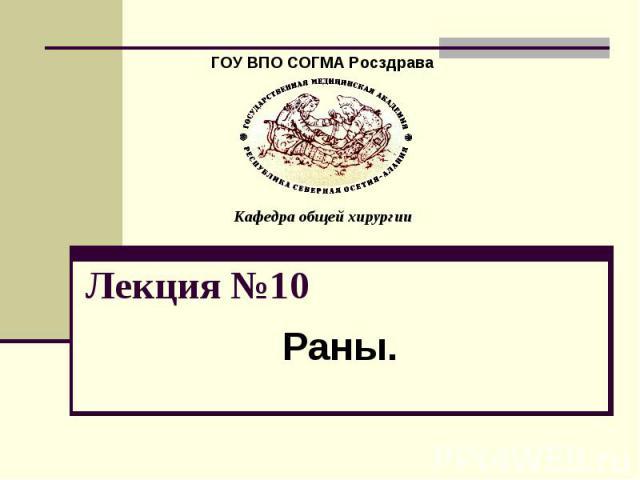 ГОУ ВПО СОГМА Росздрава Кафедра общей хирургии Лекция №10 Раны.