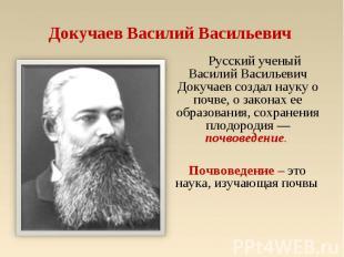 Докучаев Василий Васильевич Русский ученый Василий Васильевич Докучаев создал на