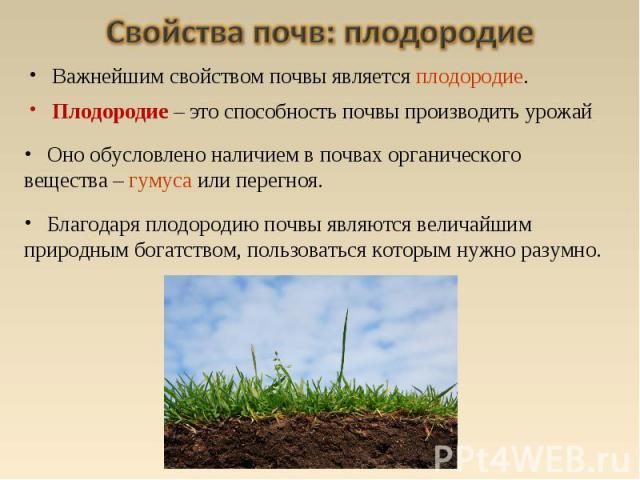Оно обусловлено наличием в почвах органического вещества – гумуса или перегноя. Благодаря плодородию почвы являются величайшим природным богатством, пользоваться которым нужно разумно. Важнейшим свойством почвы является плодородие. Плодородие – это …