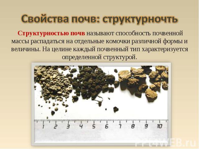 Структурностью почв называют способность почвенной массы распадаться на отдельные комочки различной формы и величины. На целине каждый почвенный тип характеризуется определенной структурой.
