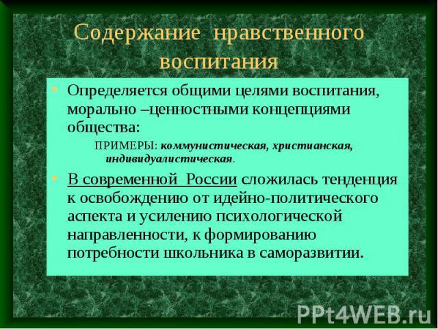 Содержание нравственного воспитания Определяется общими целями воспитания, морально –ценностными концепциями общества: ПРИМЕРЫ: коммунистическая, христианская, индивидуалистическая. В современной России сложилась тенденция к освобождению от идейно-п…