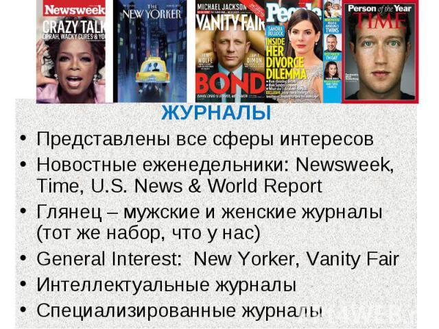 Журнальный рынок ЖУРНАЛЫ Представлены все сферы интересов Новостные еженедельники: Newsweek, Time, U.S. News & World Report Глянец – мужские и женские журналы (тот же набор, что у нас) General Interest: New Yorker, Vanity Fair Интеллектуальные журна…