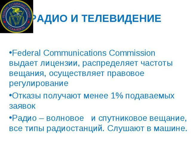 РАДИО И ТЕЛЕВИДЕНИЕ Federal Communications Commission выдает лицензии, распределяет частоты вещания, осуществляет правовое регулирование Отказы получают менее 1% подаваемых заявок Радио – волновое и спутниковое вещание, все типы радиостанций. Слушаю…
