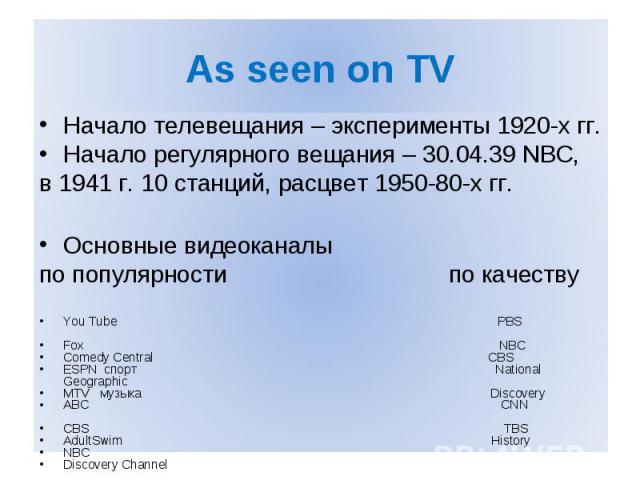 As seen on TV Начало телевещания – эксперименты 1920-х гг. Начало регулярного вещания – 30.04.39 NBC, в 1941 г. 10 станций, расцвет 1950-80-х гг. Основные видеоканалы по популярности по качеству You Tube PBS Fox NBC Comedy Central CBS ESPN спорт Nat…