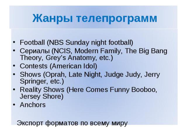 Жанры телепрограмм Football (NBS Sunday night football) Сериалы (NCIS, Modern Family, The Big Bang Theory, Grey's Anatomy, etc.) Contests (American Idol) Shows (Oprah, Late Night, Judge Judy, Jerry Springer, etc.) Reality Shows (Here Comes Funny Boo…