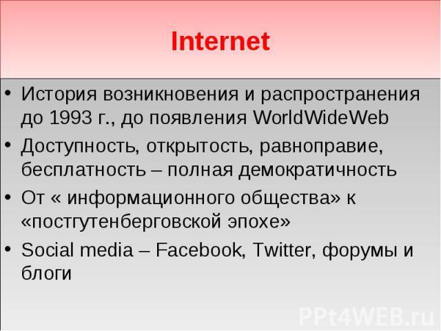 Internet История возникновения и распространения до 1993 г., до появления WorldWideWeb Доступность, открытость, равноправие, бесплатность – полная демократичность От « информационного общества» к «постгутенберговской эпохе» Social media – Facebook, …