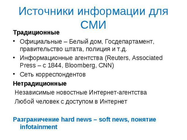 Источники информации для СМИ Традиционные Официальные – Белый дом, Госдепартамент, правительство штата, полиция и т.д. Информационные агентства (Reuters, Associated Press – c 1844, Bloomberg, CNN) Сеть корреспондентов Нетрадиционные Независимые ново…