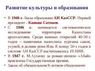 Развитие культуры и образования В 1946 г. была образована АН КазССР. Первый през
