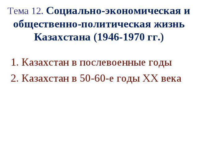Тема 12. Социально-экономическая и общественно-политическая жизнь Казахстана (1946-1970 гг.) 1. Казахстан в послевоенные годы 2. Казахстан в 50-60-е годы ХХ века