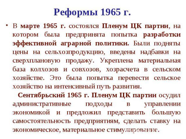 Реформы 1965 г. В марте 1965 г. состоялся Пленум ЦК партии, на котором была предпринята попытка разработки эффективной аграрной политики. Были подняты цены на сельхозпродукцию, введены надбавки на сверхплановую продажу. Укреплена материальная база к…