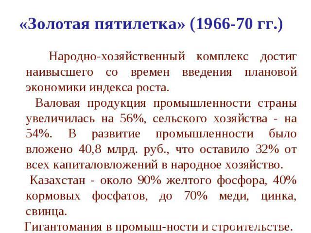 «Золотая пятилетка» (1966-70 гг.) Народно-хозяйственный комплекс достиг наивысшего со времен введения плановой экономики индекса роста. Валовая продукция промышленности страны увеличилась на 56%, сельского хозяйства - на 54%. В развитие промышленнос…