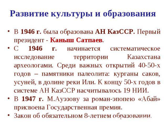 Развитие культуры и образования В 1946 г. была образована АН КазССР. Первый президент - Каныш Сатпаев. С 1946 г. начинается систематическое исследование территории Казахстана археологами. Среди важных открытий 40-50-х годов – памятники палеолита: ку…