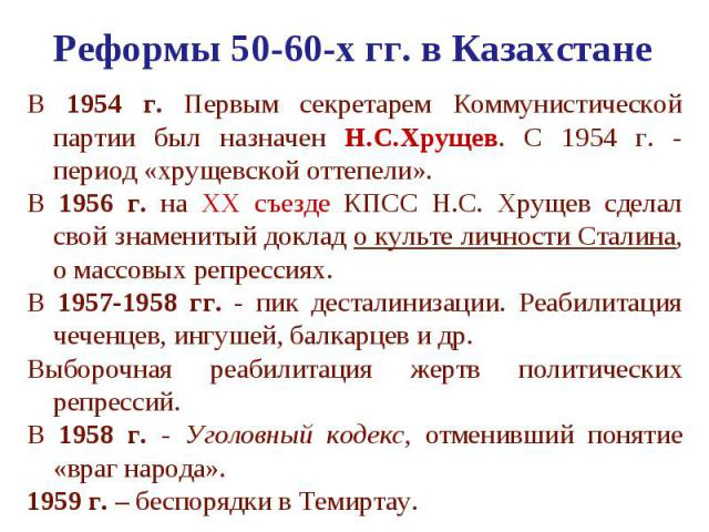 Реформы 50-60-х гг. в Казахстане В 1954 г. Первым секретарем Коммунистической партии был назначен Н.С.Хрущев. С 1954 г. - период «хрущевской оттепели». В 1956 г. на ХХ съезде КПСС Н.С. Хрущев сделал свой знаменитый доклад о культе личности Сталина, …