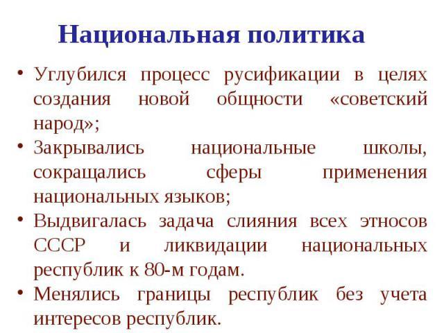 Национальная политика Углубился процесс русификации в целях создания новой общности «советский народ»; Закрывались национальные школы, сокращались сферы применения национальных языков; Выдвигалась задача слияния всех этносов СССР и ликвидации национ…
