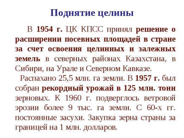 Поднятие целины В 1954 г. ЦК КПСС принял решение о расширении посевных площадей в стране за счет освоения целинных и залежных земель в северных районах Казахстана, в Сибири, на Урале и Северном Кавказе. Распахано 25,5 млн. га земли. В 1957 г. был со…