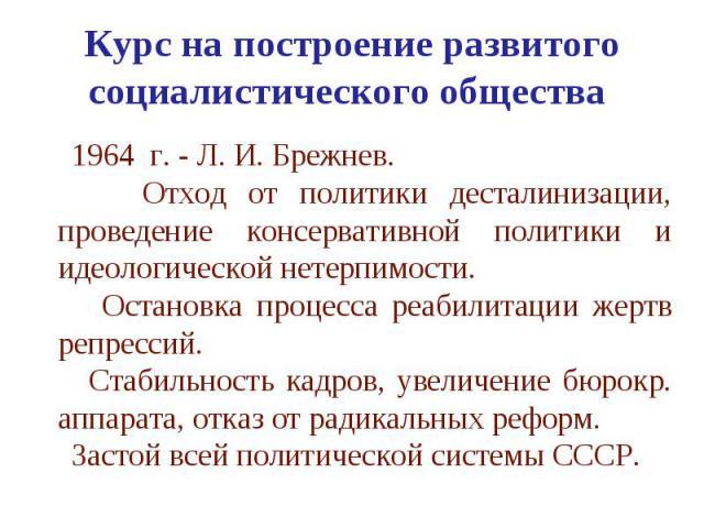 Курс на построение развитого социалистического общества 1964 г. - Л. И. Брежнев. Отход от политики десталинизации, проведение консервативной политики и идеологической нетерпимости. Остановка процесса реабилитации жертв репрессий. Стабильность кадров…