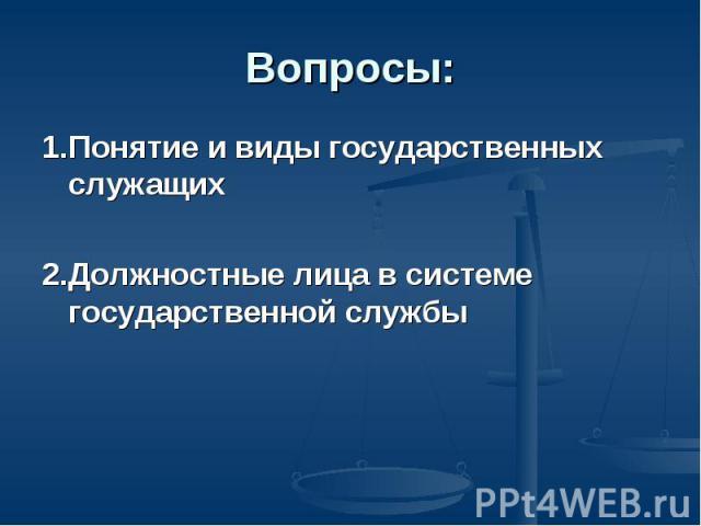 Вопросы: 1. Понятие и виды государственных служащих 2. Должностные лица в системе государственной службы