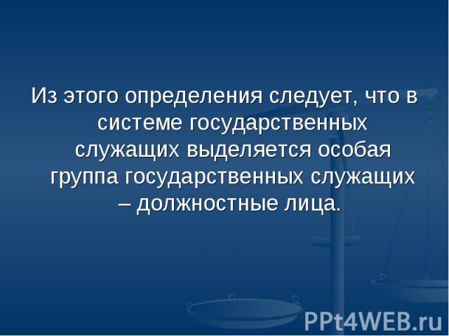 Из этого определения следует, что в системе государственных служащих выделяется особая группа государственных служащих – должностные лица.