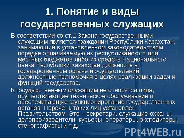 1. Понятие и виды государственных служащих В соответствии со ст.1 Закона государственными служащим является гражданин Республики Казахстан, занимающий в установленном законодательством порядке оплачиваемую из республиканского или местных бюджетов ли…